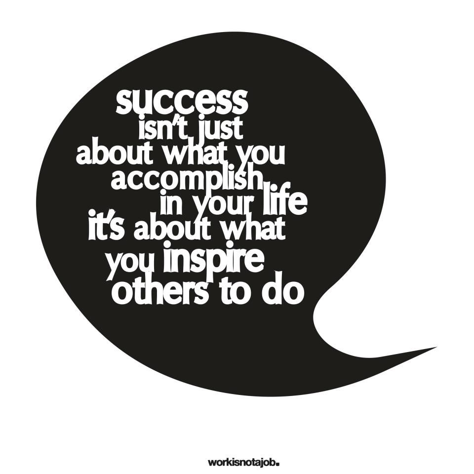 success isn't what you accomplish in your life - it's about what you inspire others to do